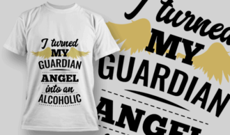I Turned My Guardian Angel Into An Alcoholic | T-shirt Design Template 2541