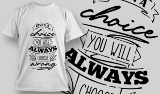 Given A Choice, You Will Always Choose Wrong | T-shirt Design Template 2724