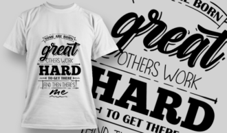 Some Are Born Great, Others Work Hard To Get There, And Then There's Me | T-shirt Design Template 2733
