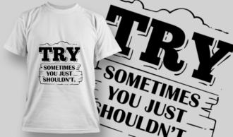 Try. Sometimes, You Just Shouldn't | T-shirt Design Template 2737